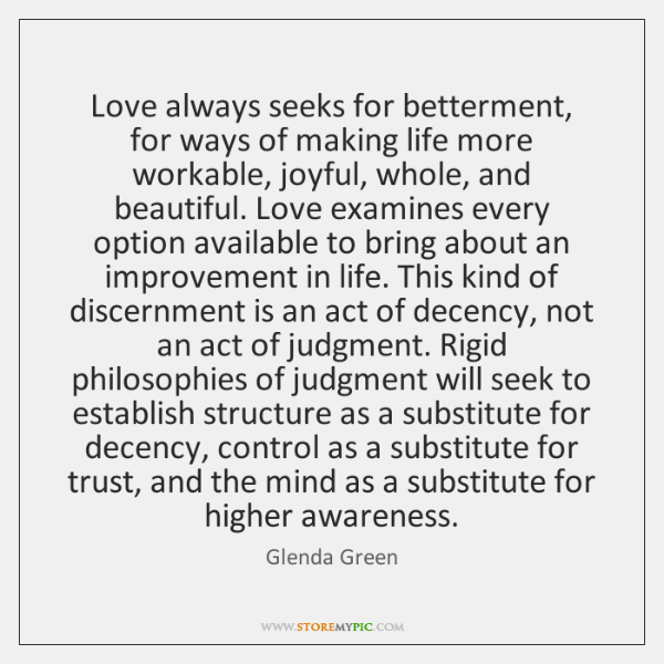 Love always seeks for betterment, for ways of making life more workable, ...