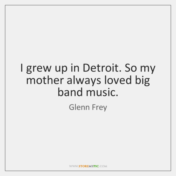 I grew up in Detroit. So my mother always loved big band ...