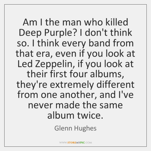 Am I the man who killed Deep Purple? I don't think so. ...