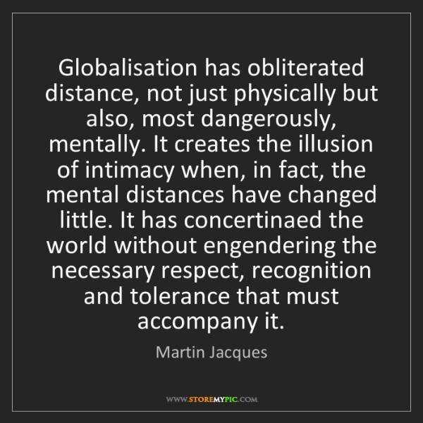 Martin Jacques: Globalisation has obliterated distance, not just physically...