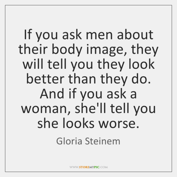 If you ask men about their body image, they will tell you ...