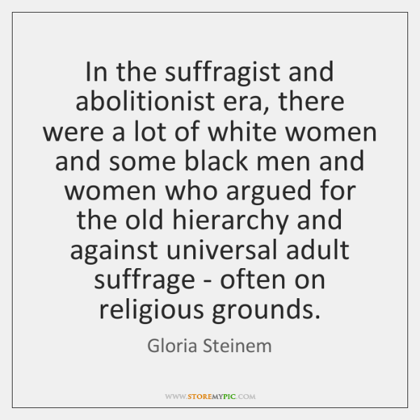 In the suffragist and abolitionist era, there were a lot of white ...