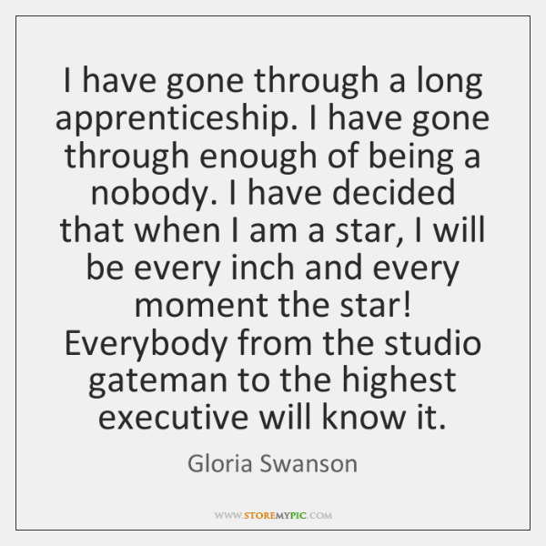 I have gone through a long apprenticeship. I have gone through enough ...