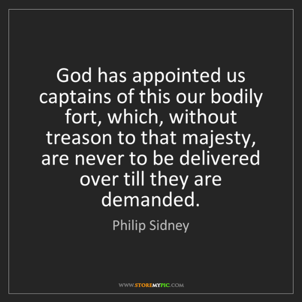 Philip Sidney: God has appointed us captains of this our bodily fort,...