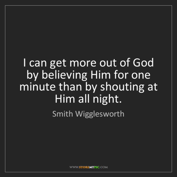 Smith Wigglesworth: I can get more out of God by believing Him for one minute...