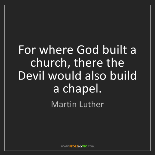 Martin Luther: For where God built a church, there the Devil would also...