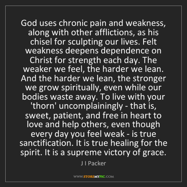 J I Packer: God uses chronic pain and weakness, along with other...