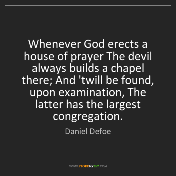 Daniel Defoe: Whenever God erects a house of prayer The devil always...