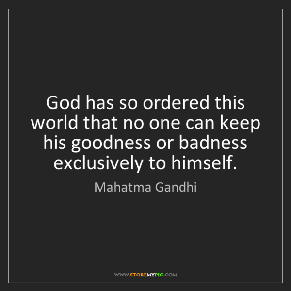 Mahatma Gandhi: God has so ordered this world that no one can keep his...