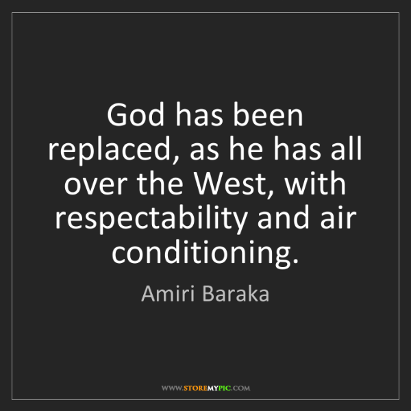Amiri Baraka: God has been replaced, as he has all over the West, with...