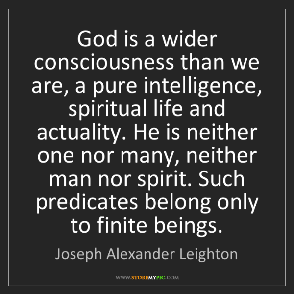 Joseph Alexander Leighton: God is a wider consciousness than we are, a pure intelligence,...