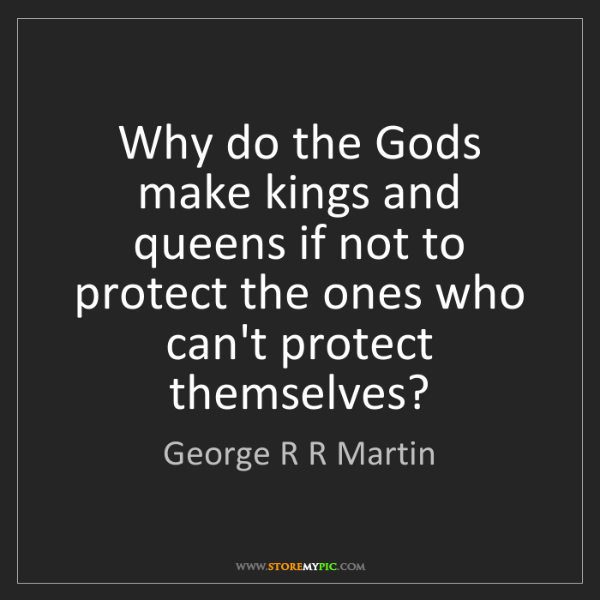 George R R Martin Why Do The Gods Make Kings And Queens If Not To