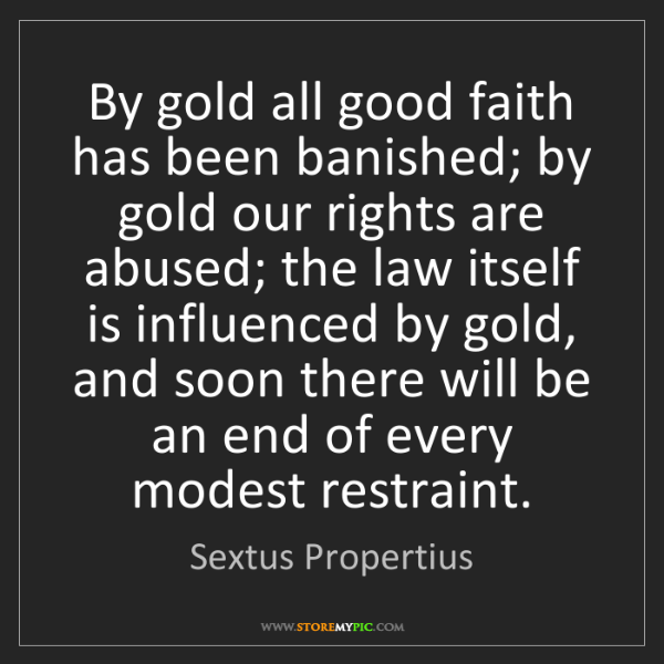 Sextus Propertius: By gold all good faith has been banished; by gold our...