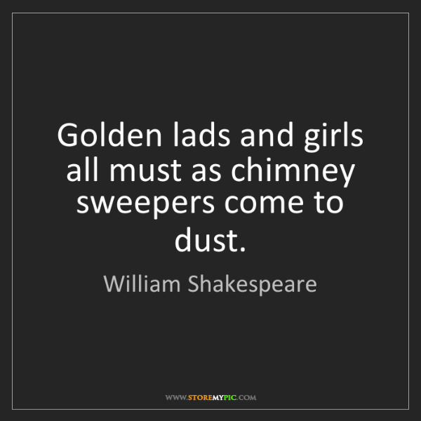 William Shakespeare: Golden lads and girls all must as chimney sweepers come...