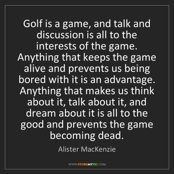 Alister MacKenzie: Golf is a game, and talk and discussion is all to the...