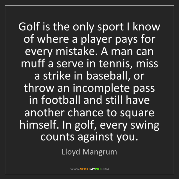 Lloyd Mangrum: Golf is the only sport I know of where a player pays...