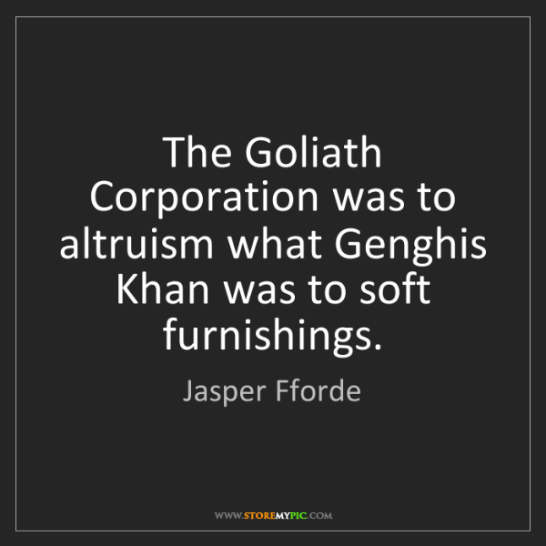 Jasper Fforde: The Goliath Corporation was to altruism what Genghis...