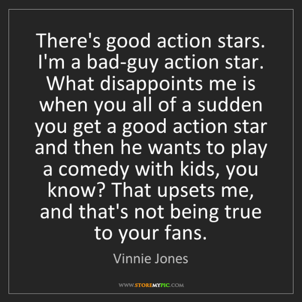 Vinnie Jones: There's good action stars. I'm a bad-guy action star....