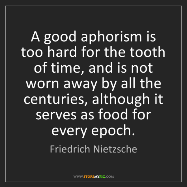 Friedrich Nietzsche: A good aphorism is too hard for the tooth of time, and...