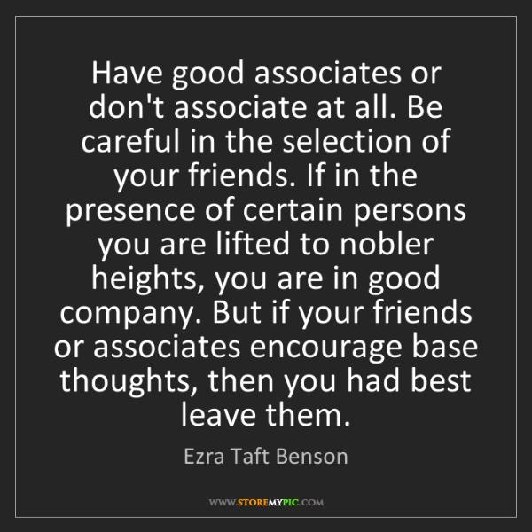 Ezra Taft Benson: Have good associates or don't associate at all. Be careful...