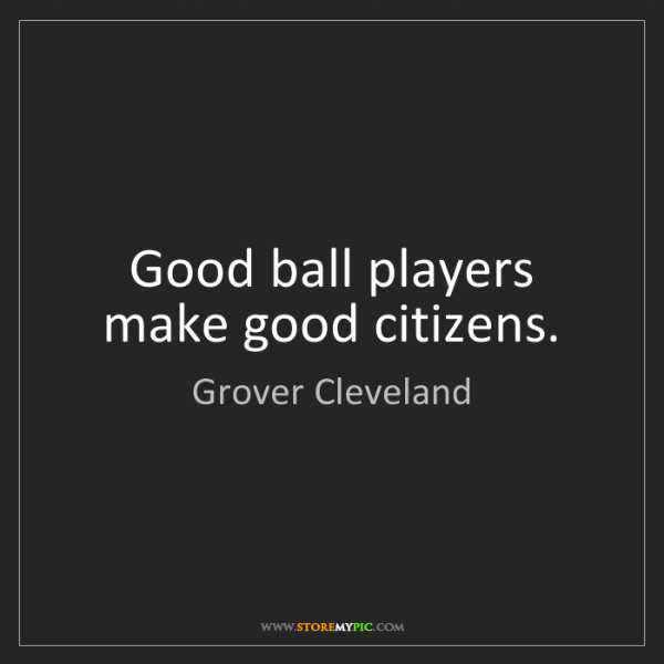 Grover Cleveland: Good ball players make good citizens.