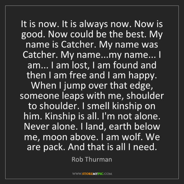 Rob Thurman: It is now. It is always now. Now is good. Now could be...