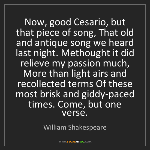 William Shakespeare: Now, good Cesario, but that piece of song, That old and...