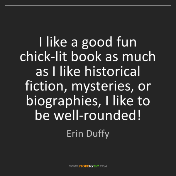 Erin Duffy: I like a good fun chick-lit book as much as I like historical...