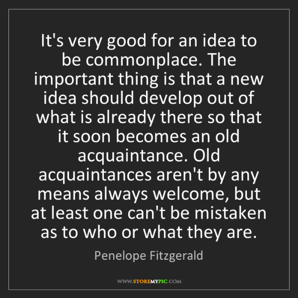 Penelope Fitzgerald: It's very good for an idea to be commonplace. The important...