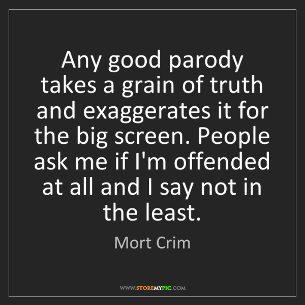Mort Crim: Any good parody takes a grain of truth and exaggerates...