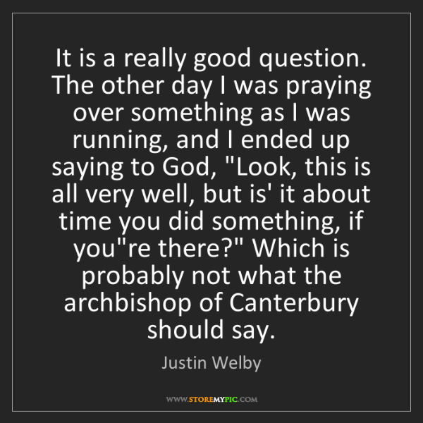 Justin Welby: It is a really good question. The other day I was praying...
