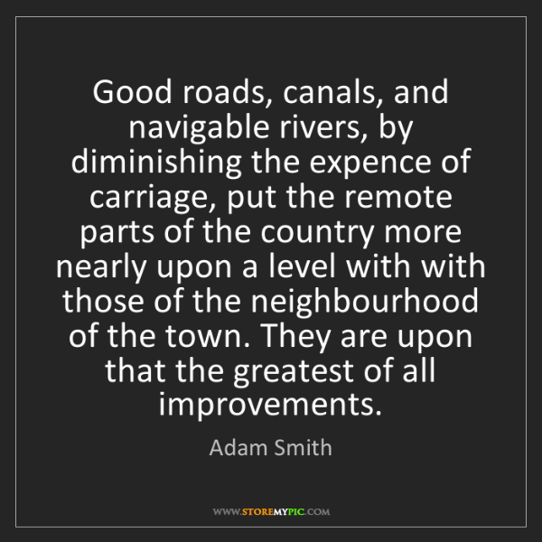 Adam Smith: Good roads, canals, and navigable rivers, by diminishing...
