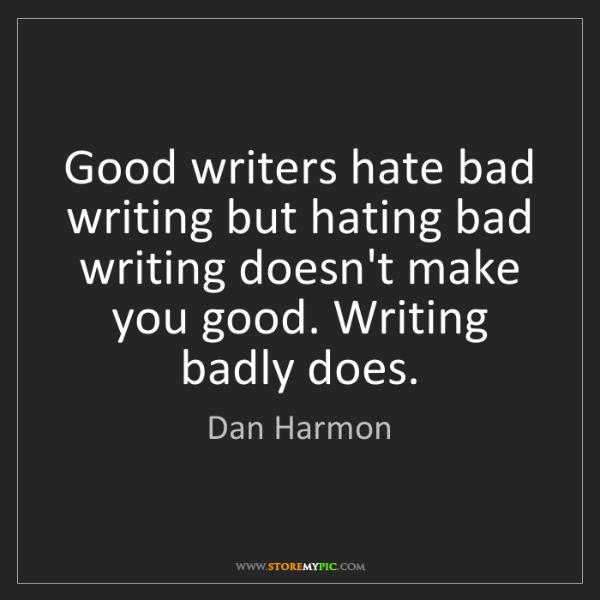Dan Harmon: Good writers hate bad writing but hating bad writing...