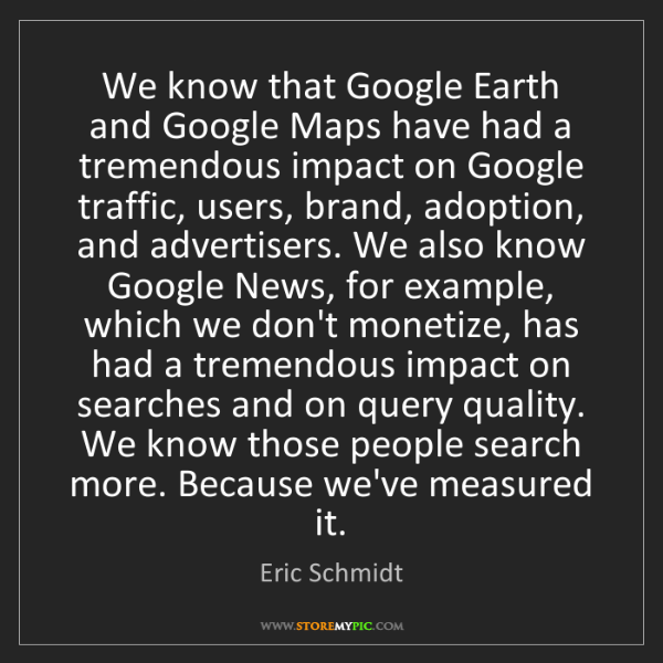 Eric Schmidt: We know that Google Earth and Google Maps have had a...