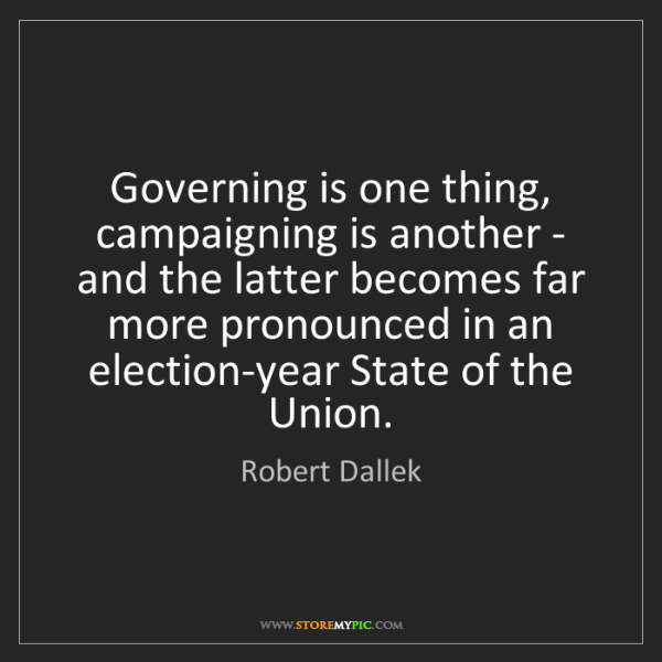 Robert Dallek: Governing is one thing, campaigning is another - and...