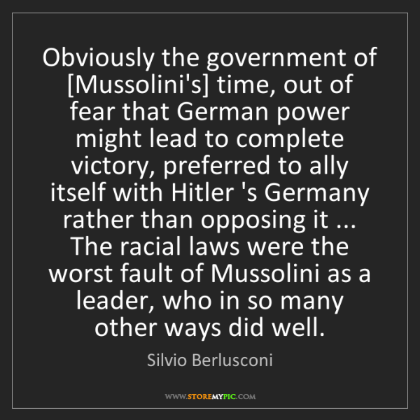 Silvio Berlusconi: Obviously the government of [Mussolini's] time, out of...