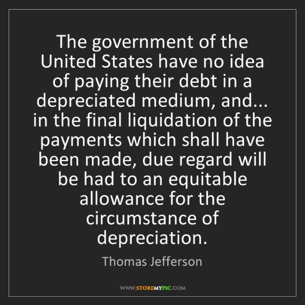 Thomas Jefferson: The government of the United States have no idea of paying...