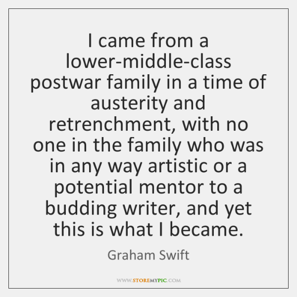 I came from a lower-middle-class postwar family in a time of austerity ...