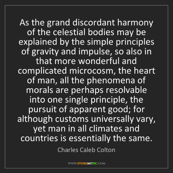 Charles Caleb Colton: As the grand discordant harmony of the celestial bodies...