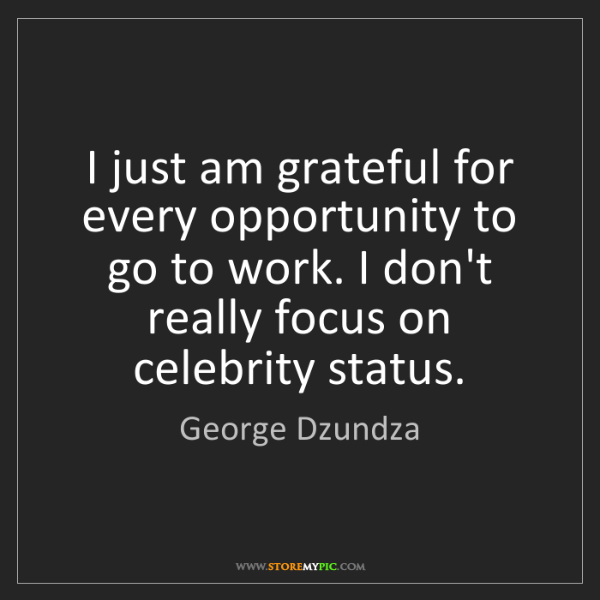 George Dzundza: I just am grateful for every opportunity to go to work....