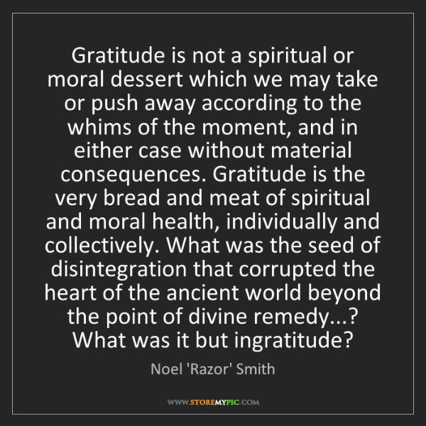 Noel 'Razor' Smith: Gratitude is not a spiritual or moral dessert which we...