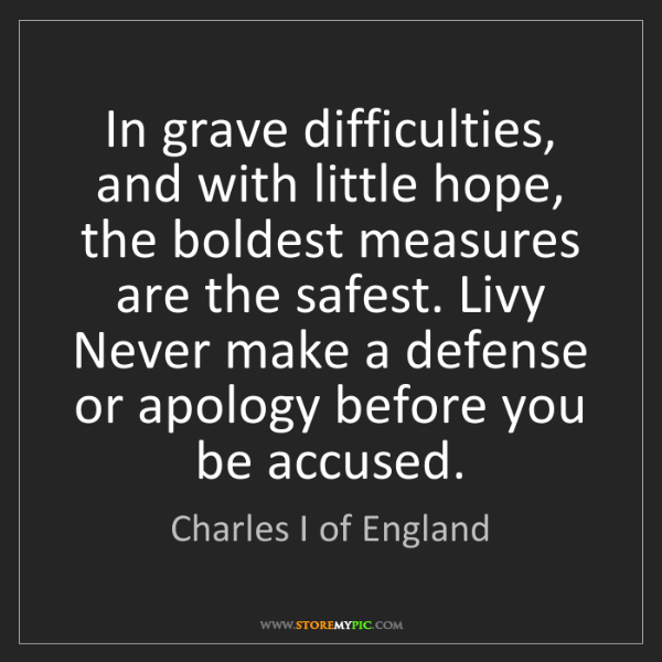 Charles I of England: In grave difficulties, and with little hope, the boldest...