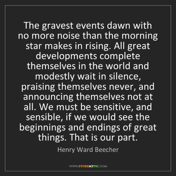 Henry Ward Beecher: The gravest events dawn with no more noise than the morning...