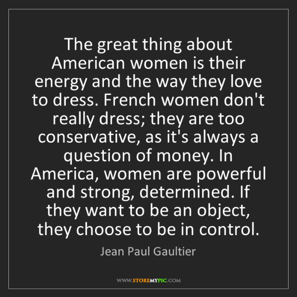 Jean Paul Gaultier: The great thing about American women is their energy...