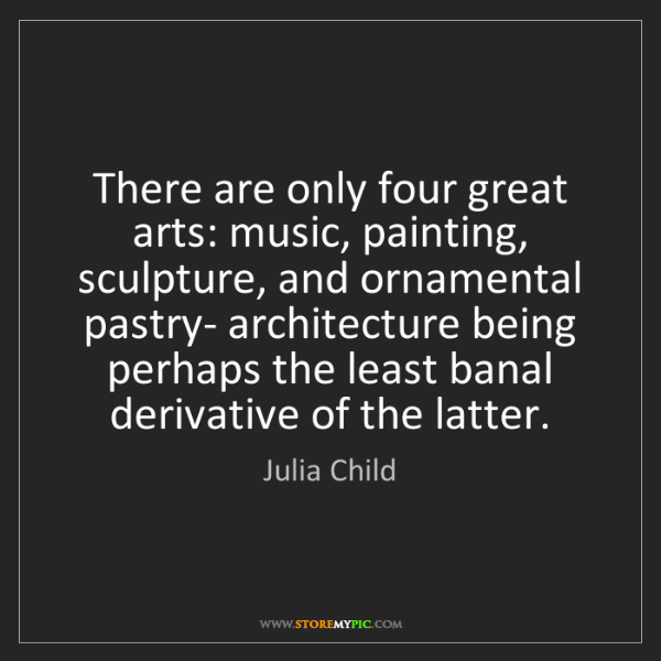 Julia Child: There are only four great arts: music, painting, sculpture,...