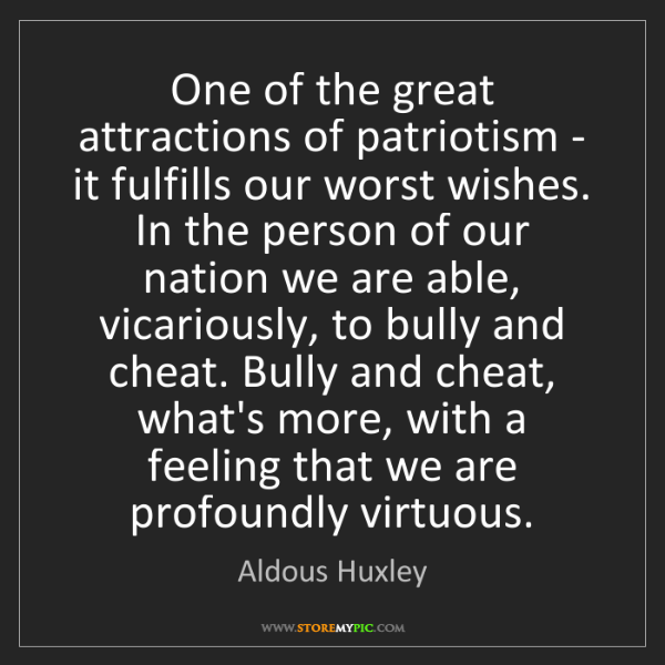 Aldous Huxley: One of the great attractions of patriotism - it fulfills...