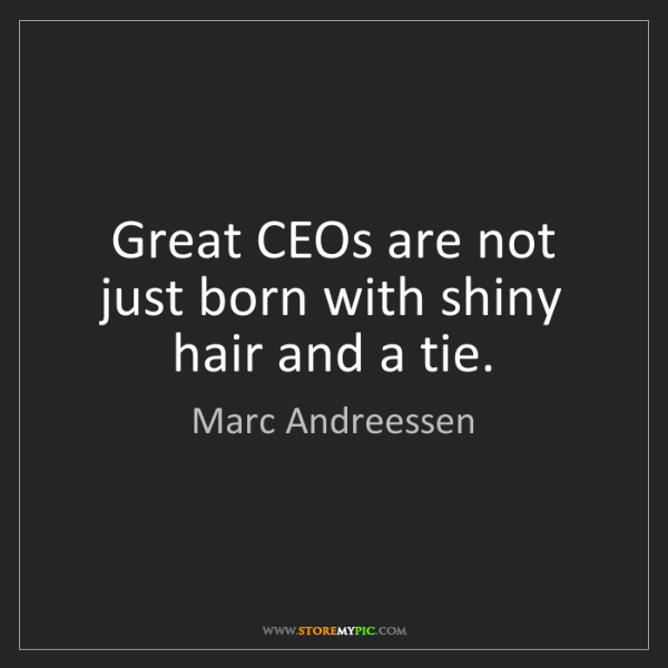 Marc Andreessen: Great CEOs are not just born with shiny hair and a tie.