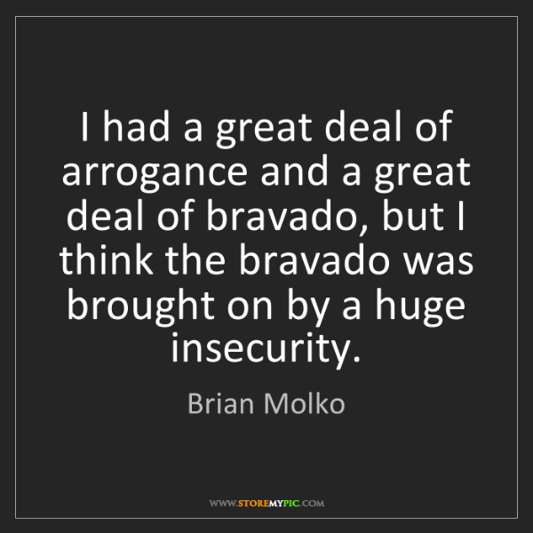 Brian Molko: I had a great deal of arrogance and a great deal of bravado,...