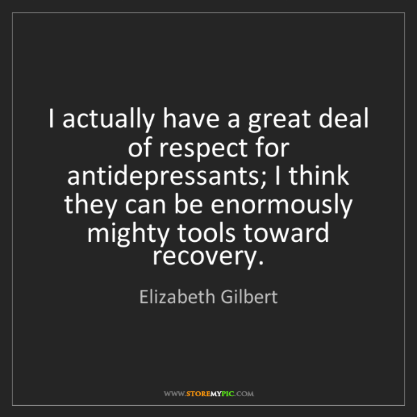 Elizabeth Gilbert: I actually have a great deal of respect for antidepressants;...