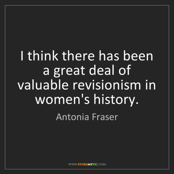 Antonia Fraser: I think there has been a great deal of valuable revisionism...